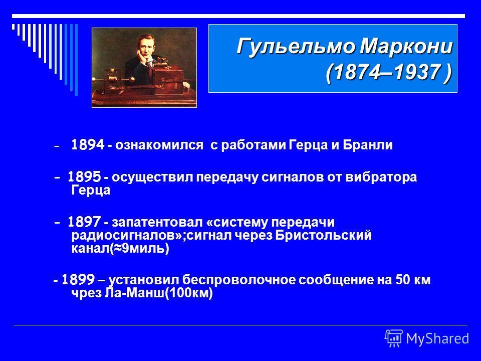 Гульельмо Маркони (1874–1937 ) - 1894 - ознакомился с работами Герца и Бранли - 1895 - осуществил передачу сигналов от вибратора Герца - 1897 - запатентовал «систему передачи радиосигналов»;сигнал через Бристольский канал(9миль) - 1899 – установил бе