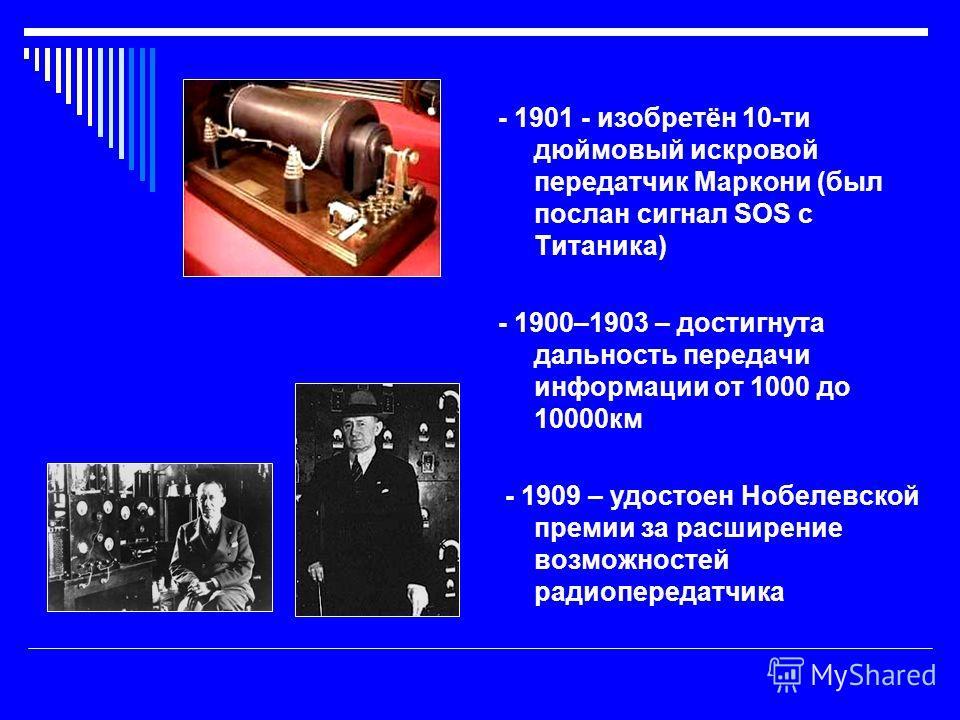 - 1901 - изобретён 10-ти дюймовый искровой передатчик Маркони (был послан сигнал SOS c Титаника) - 1900–1903 – достигнута дальность передачи информации от 1000 до 10000км - 1909 – удостоен Нобелевской премии за расширение возможностей радиопередатчик