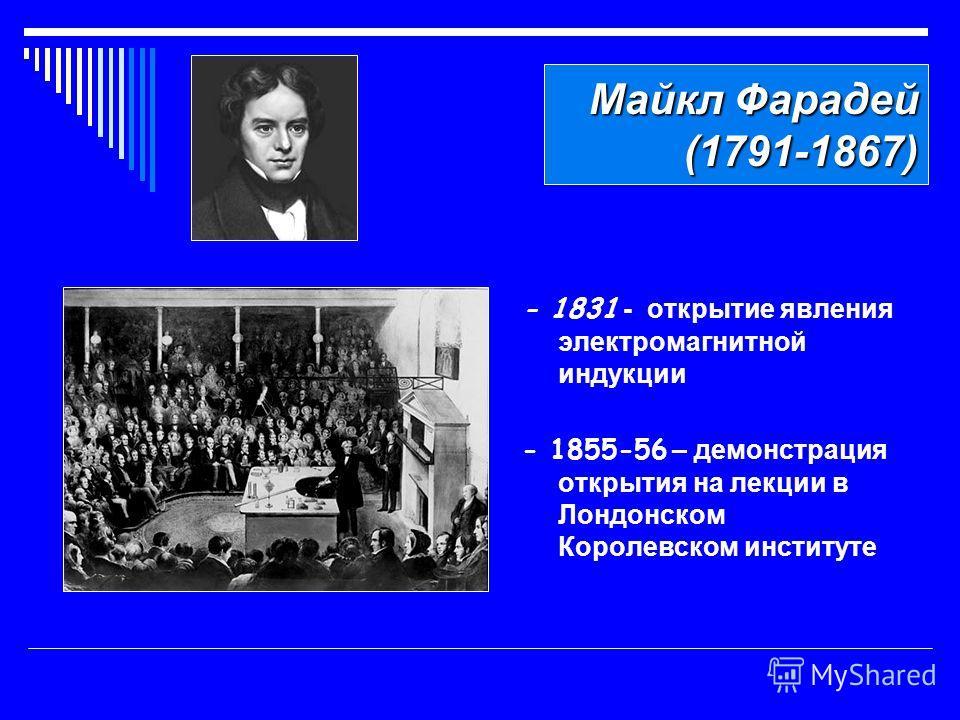 Майкл Фарадей (1791-1867) - 1831 - открытие явления электромагнитной индукции - 1855-56 – демонстрация открытия на лекции в Лондонском Королевском институте