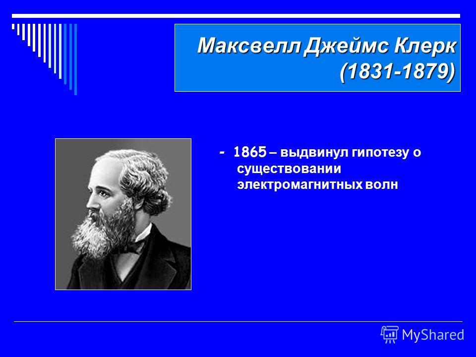 Максвелл Джеймс Клерк (1831-1879) Максвелл Джеймс Клерк (1831-1879) - 1865 – выдвинул гипотезу о существовании электромагнитных волн