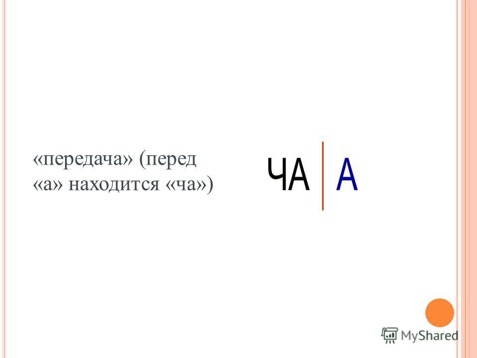 «передача» (перед «а» находится «ча»)