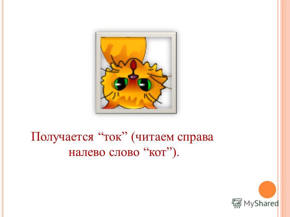 Получается ток (читаем справа налево слово кот).