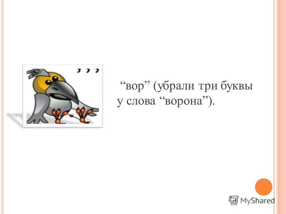 вор (убрали три буквы у слова ворона).