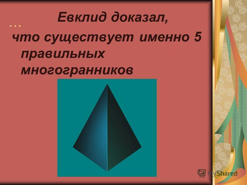 … Евклид доказал, что существует именно 5 правильных многогранников
