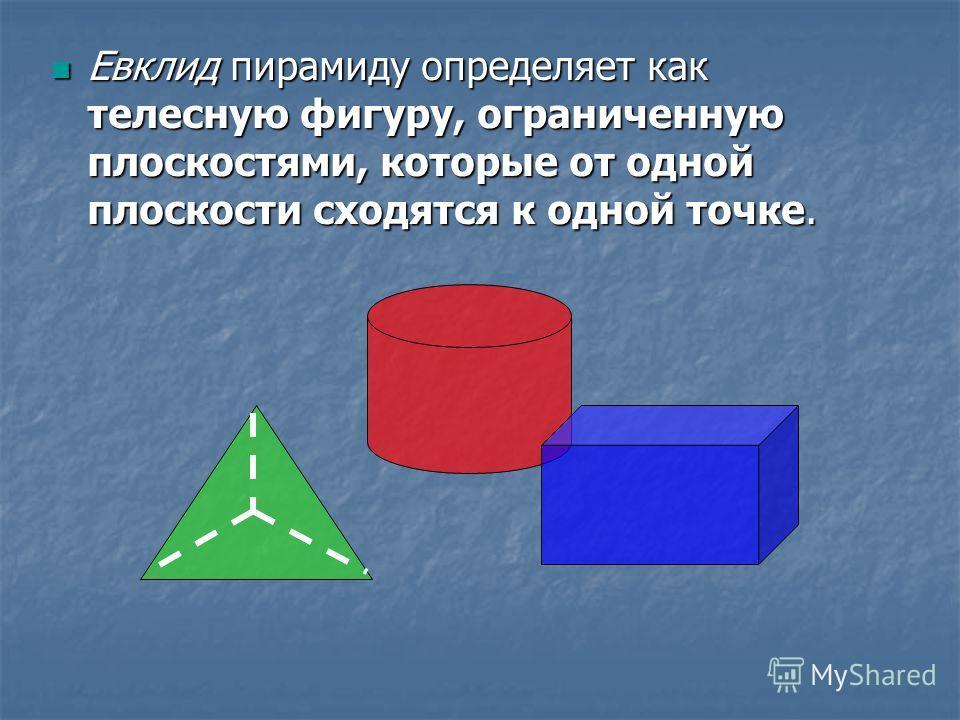 Евклид пирамиду определяет как телесную фигуру, ограниченную плоскостями, которые от одной плоскости сходятся к одной точке. Евклид пирамиду определяет как телесную фигуру, ограниченную плоскостями, которые от одной плоскости сходятся к одной точке.