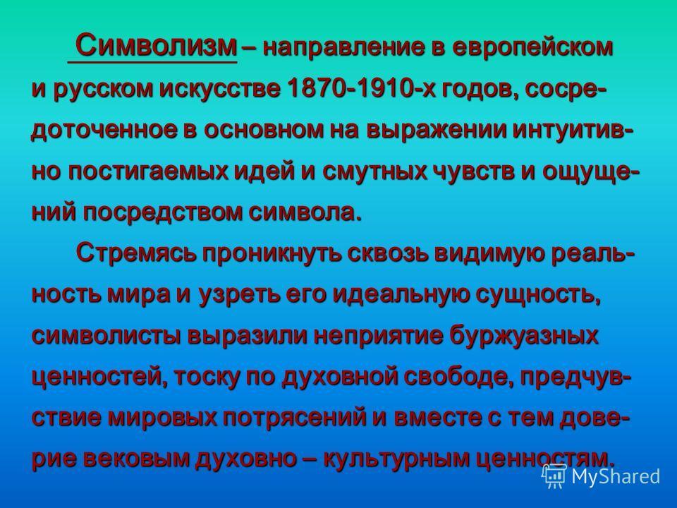 Символизм – направление в европейском Символизм – направление в европейском и русском искусстве 1870-1910-х годов, сосре- доточенное в основном на выражении интуитив- но постигаемых идей и смутных чувств и ощуще- ний посредством символа. Стремясь про