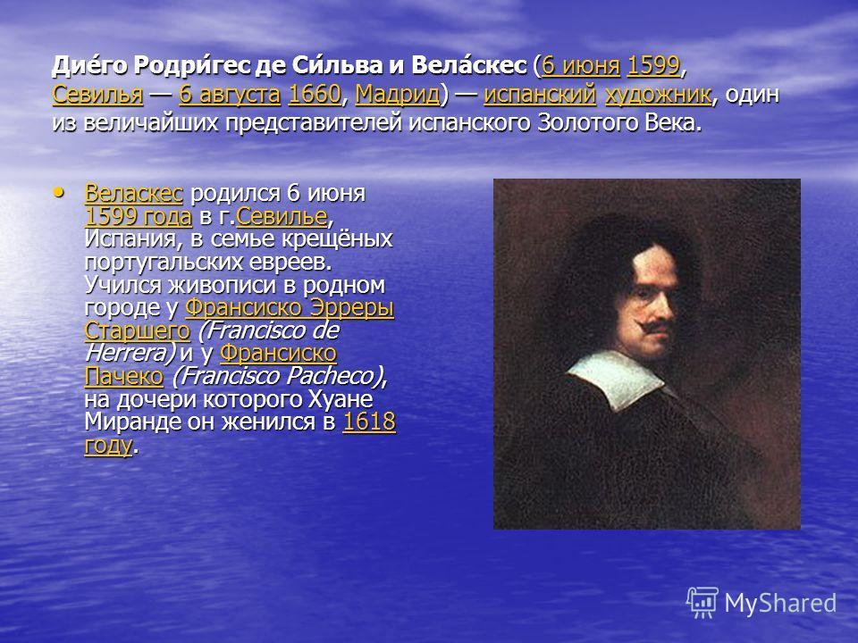 Дие́го Родри́гес де Си́льва и Вела́скес (6 июня 1599, Севилья 6 августа 1660, Мадрид) испанский художник, один из величайших представителей испанского Золотого Века. 6 июня1599 Севилья6 августа1660Мадридиспанскийхудожник6 июня1599 Севилья6 августа166