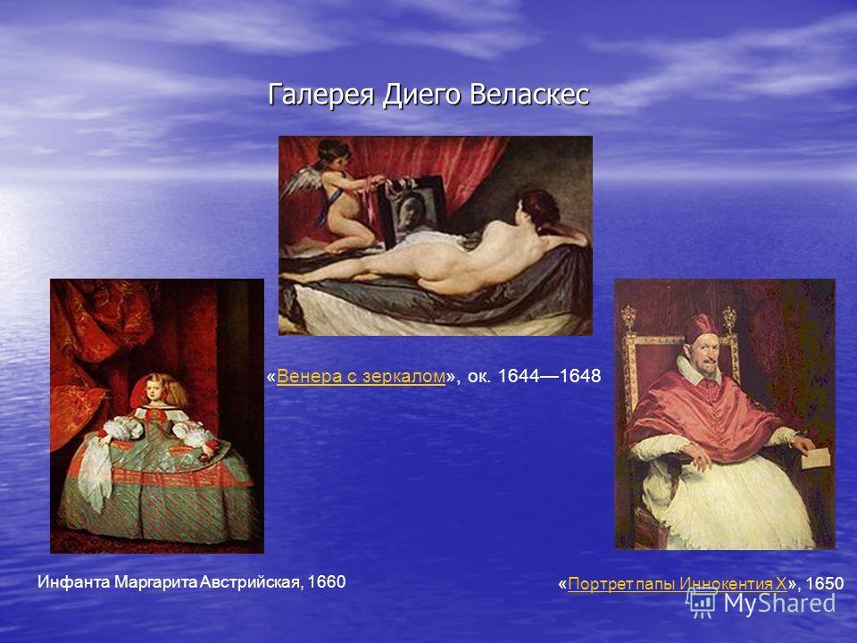 Галерея Диего Веласкес «Венера с зеркалом», ок. 16441648Венера с зеркалом Инфанта Маргарита Австрийская, 1660 «Портрет папы Иннокентия Х», 1650Портрет папы Иннокентия Х