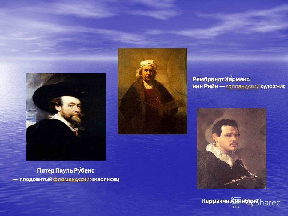 Питер Пауль Ру́бенс плодовитый фламандский живописецфламандский Ре́мбрандт Ха́рменс ван Рейн голландский художникголландский Карраччи Аннибале