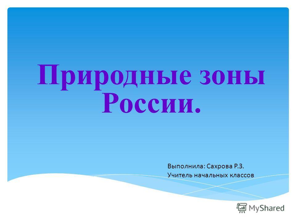 Природные зоны России. Выполнила: Сахрова Р.З. Учитель начальных классов
