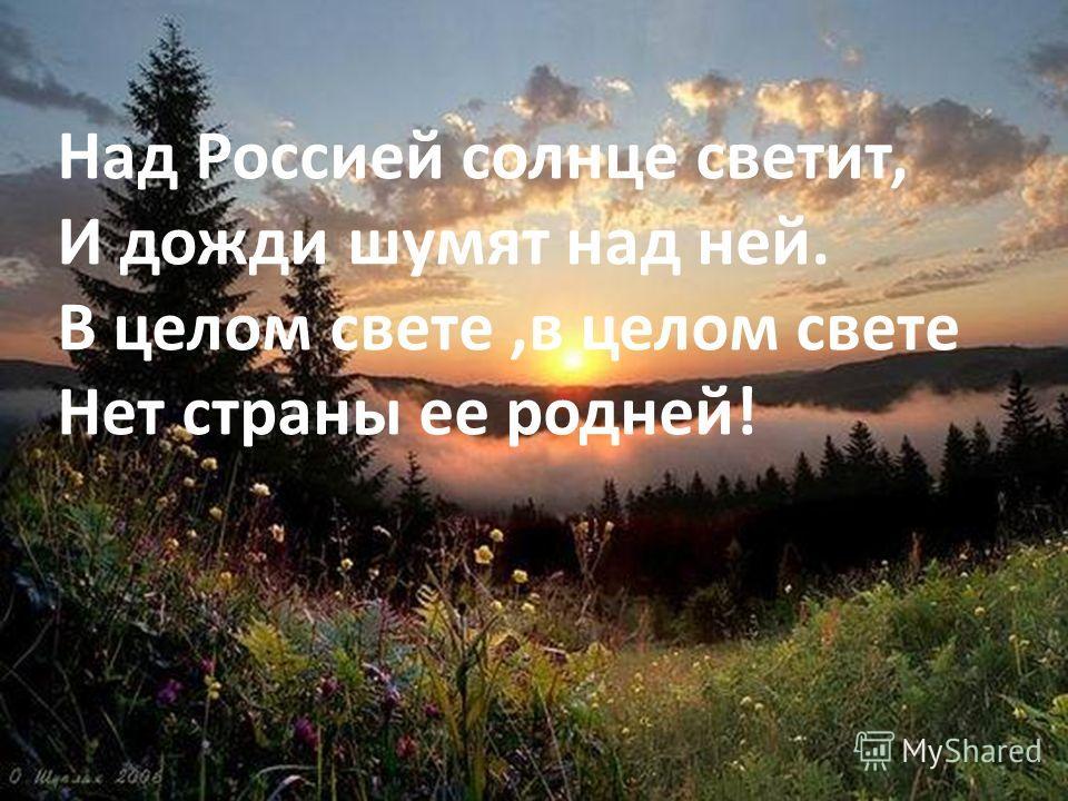 2 Над Россией солнце светит, И дожди шумят над ней. В целом свете,в целом свете Нет страны ее родней!