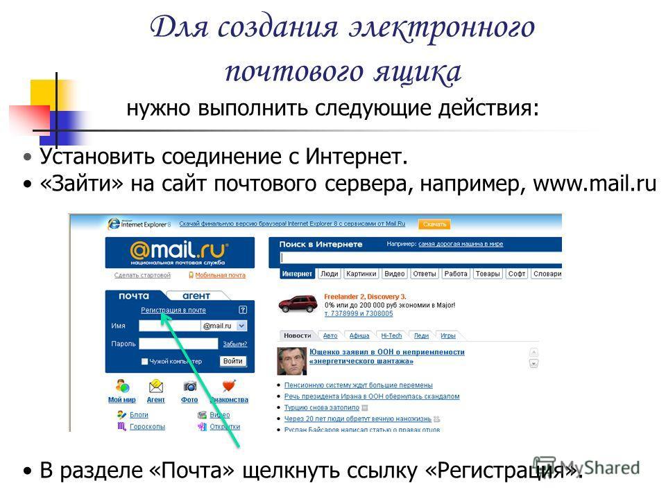 Для создания электронного почтового ящика нужно выполнить следующие действия: Установить соединение с Интернет. «Зайти» на сайт почтового сервера, например, www.mail.ru В разделе «Почта» щелкнуть ссылку «Регистрация».