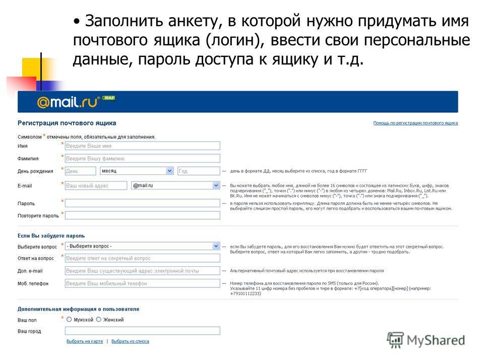 Заполнить анкету, в которой нужно придумать имя почтового ящика (логин), ввести свои персональные данные, пароль доступа к ящику и т.д.