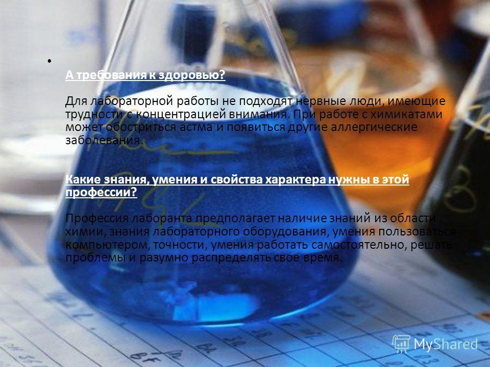 А требования к здоровью? Для лабораторной работы не подходят нервные люди, имеющие трудности с концентрацией внимания. При работе с химикатами может обостриться астма и появиться другие аллергические заболевания. Какие знания, умения и свойства харак