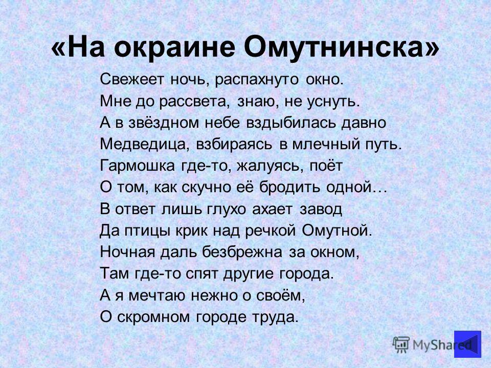 «На окраине Омутнинска» Свежеет ночь, распахнуто окно. Мне до рассвета, знаю, не уснуть. А в звёздном небе вздыбилась давно Медведица, взбираясь в млечный путь. Гармошка где-то, жалуясь, поёт О том, как скучно её бродить одной… В ответ лишь глухо аха