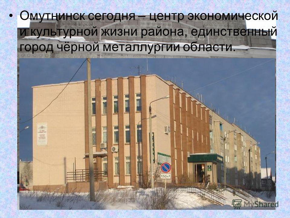 Омутнинск сегодня – центр экономической и культурной жизни района, единственный город чёрной металлургии области.