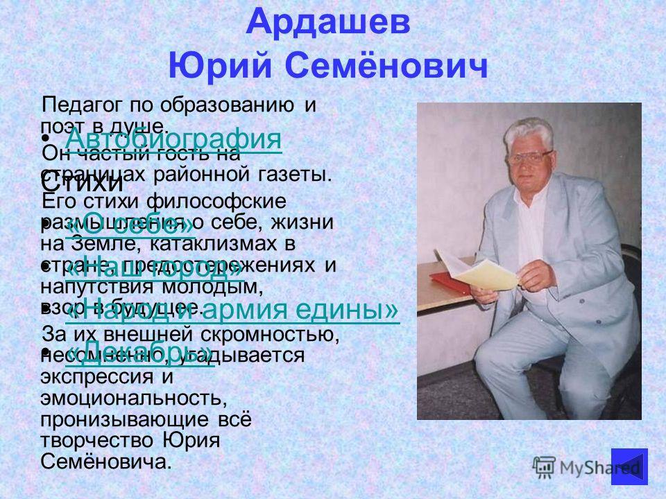 Ардашев Юрий Семёнович Педагог по образованию и поэт в душе. Он частый гость на страницах районной газеты. Его стихи философские размышления о себе, жизни на Земле, катаклизмах в стране, предостережениях и напутствия молодым, взор в будущее. За их вн