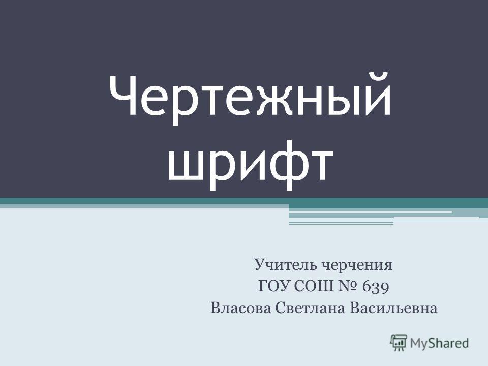 Чертежный шрифт Учитель черчения ГОУ СОШ 639 Власова Светлана Васильевна