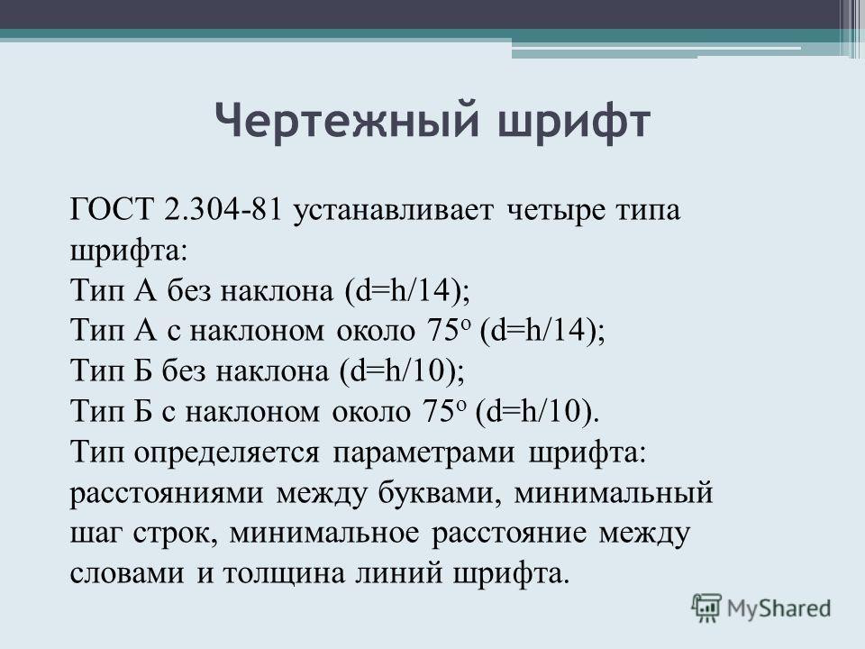 Чертежный шрифт ГОСТ 2.304-81 устанавливает четыре типа шрифта: Тип А без наклона (d=h/14); Тип А с наклоном около 75 о (d=h/14); Тип Б без наклона (d=h/10); Тип Б с наклоном около 75 о (d=h/10). Тип определяется параметрами шрифта: расстояниями межд