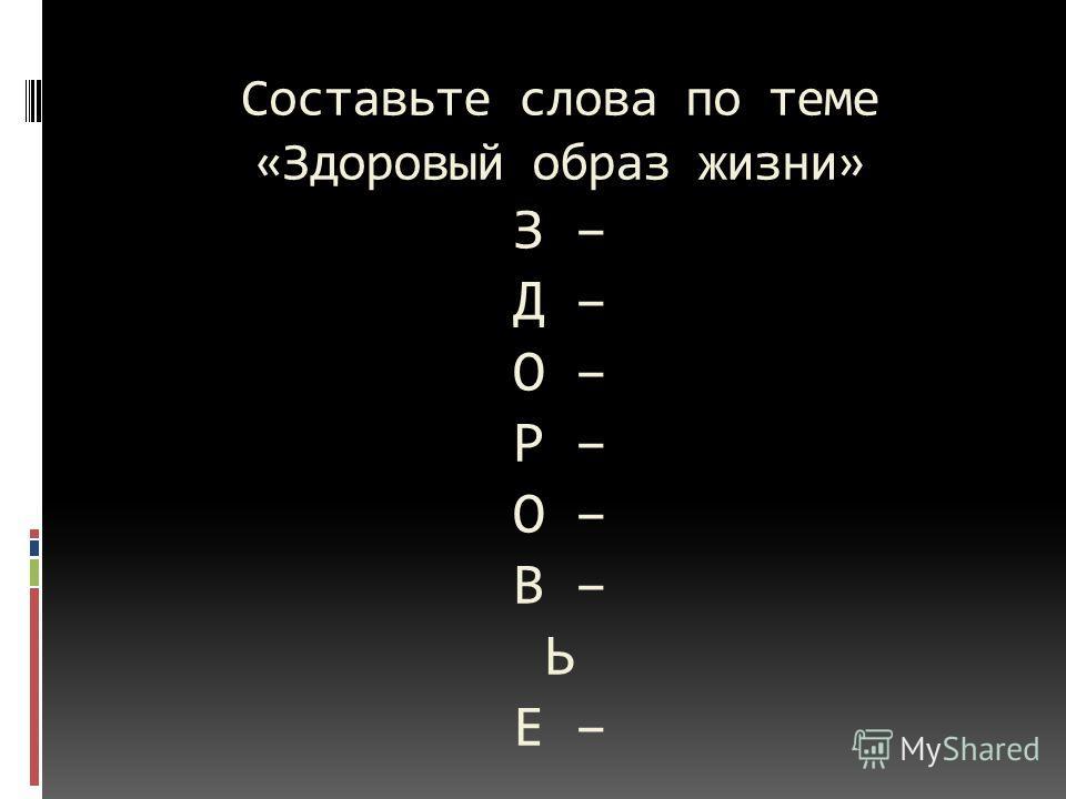 Составьте слова по теме «Здоровый образ жизни» З – Д – О – Р – О – В – Ь Е –