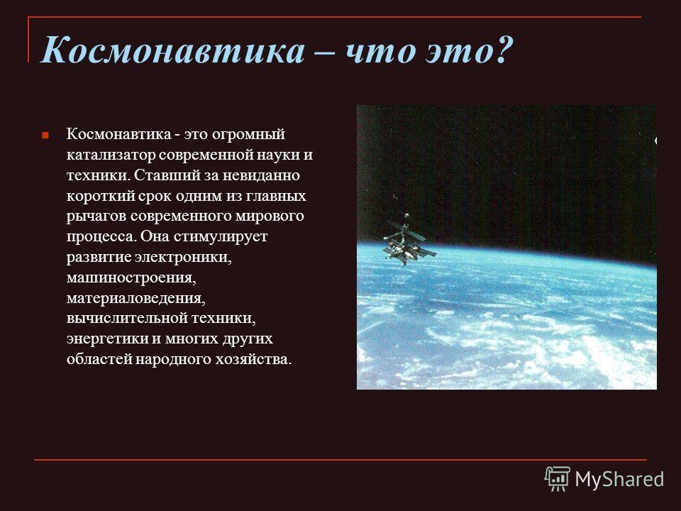 Космонавтика – что это? Космонавтика - это огромный катализатор современной науки и техники. Ставший за невиданно короткий срок одним из главных рычагов современного мирового процесса. Она стимулирует развитие электроники, машиностроения, материалове
