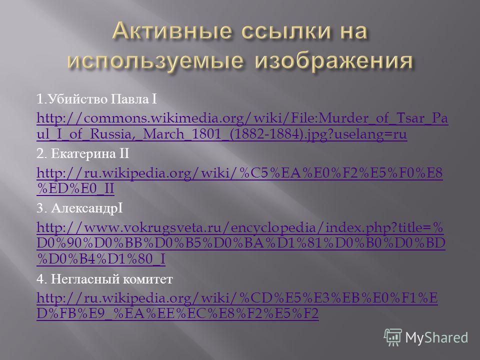 1. Убийство Павла I http://commons.wikimedia.org/wiki/File:Murder_of_Tsar_Pa ul_I_of_Russia,_March_1801_(1882-1884).jpg?uselang=ru 2. Екатерина II http://ru.wikipedia.org/wiki/%C5%EA%E0%F2%E5%F0%E8 %ED%E0_II 3. Александр I http://www.vokrugsveta.ru/e