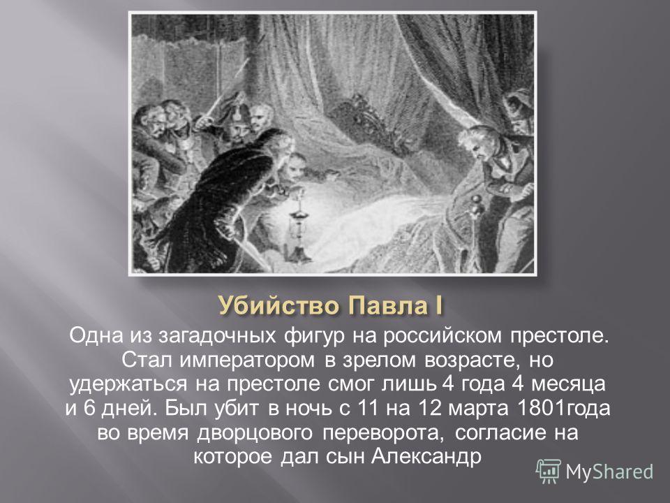 Одна из загадочных фигур на российском престоле. Стал императором в зрелом возрасте, но удержаться на престоле смог лишь 4 года 4 месяца и 6 дней. Был убит в ночь с 11 на 12 марта 1801 года во время дворцового переворота, согласие на которое дал сын