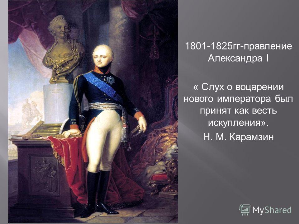 1801-1825 гг - правление Александра I « Слух о воцарении нового императора был принят как весть искупления ». Н. М. Карамзин