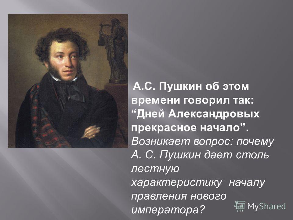 А. С. Пушкин об этом времени говорил так : Дней Александровых прекрасное начало. Возникает вопрос : почему А. С. Пушкин дает столь лестную характеристику началу правления нового императора ?