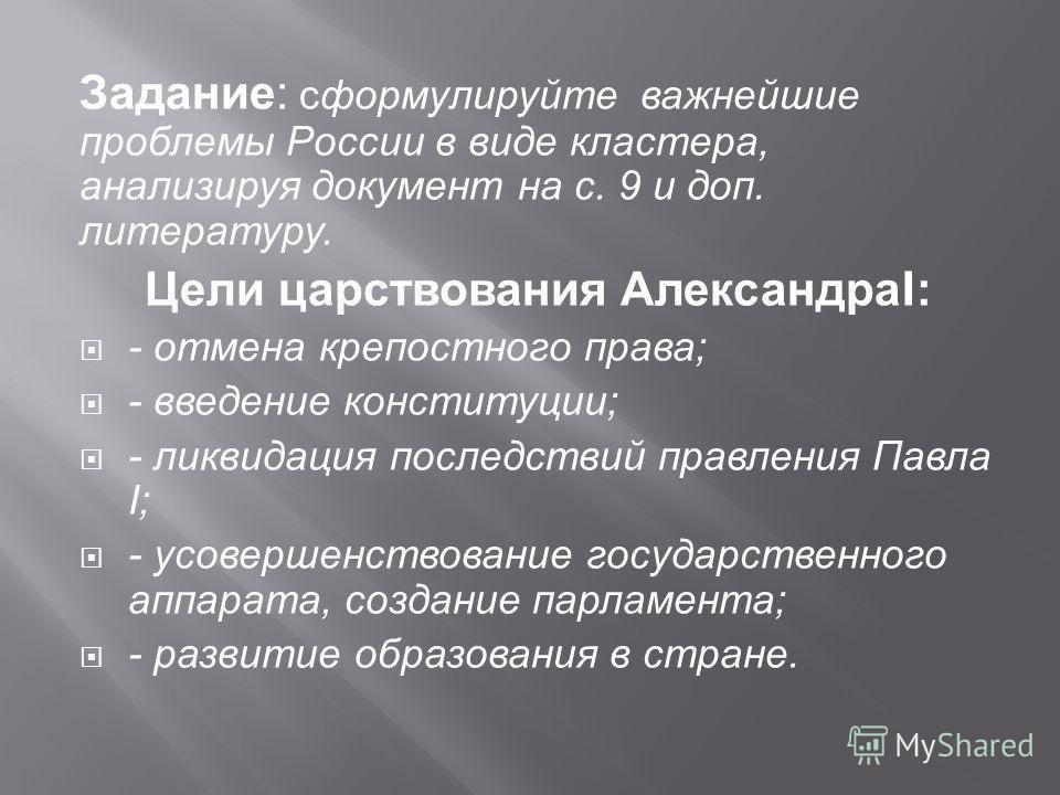 Задание : сформулируйте важнейшие проблемы России в виде кластера, анализируя документ на с. 9 и доп. литературу. Цели царствования Александра I: - отмена крепостного права ; - введение конституции ; - ликвидация последствий правления Павла I; - усов