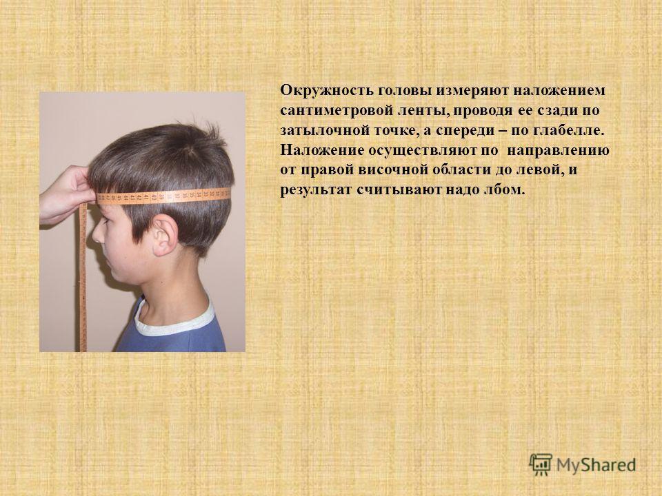Окружность головы измеряют наложением сантиметровой ленты, проводя ее сзади по затылочной точке, а спереди – по глабелле. Наложение осуществляют по направлению от правой височной области до левой, и результат считывают надо лбом.