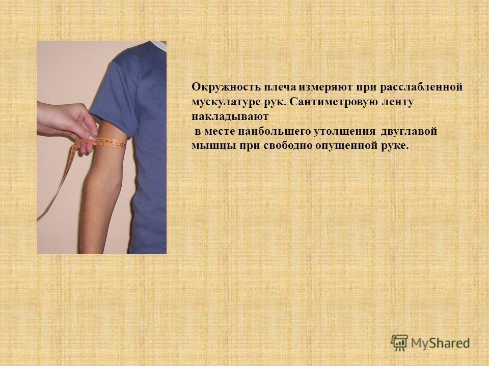 Окружность плеча измеряют при расслабленной мускулатуре рук. Сантиметровую ленту накладывают в месте наибольшего утолщения двуглавой мышцы при свободно опущенной руке.