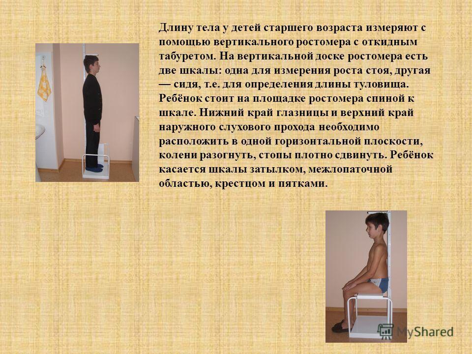 Длину тела у детей старшего возраста измеряют с помощью вертикального ростомера с откидным табуретом. На вертикальной доске ростомера есть две шкалы: одна для измерения роста стоя, другая сидя, т.е. для определения длины туловища. Ребёнок стоит на пл