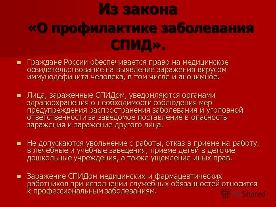 Из закона «О профилактике заболевания СПИД». Граждане России обеспечивается право на медицинское освидетельствование на выявление заражения вирусом иммунодефицита человека, в том числе и анонимное. Граждане России обеспечивается право на медицинское