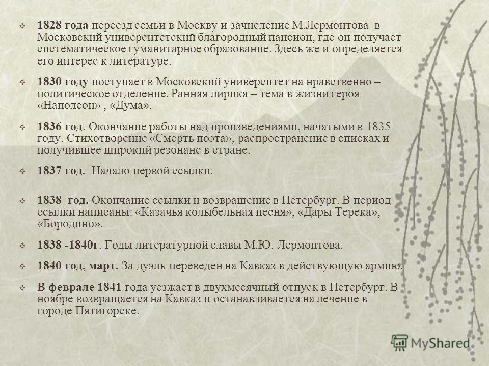 1828 года переезд семьи в Москву и зачисление М.Лермонтова в Московский университетский благородный пансион, где он получает систематическое гуманитарное образование. Здесь же и определяется его интерес к литературе. 1830 году поступает в Московский