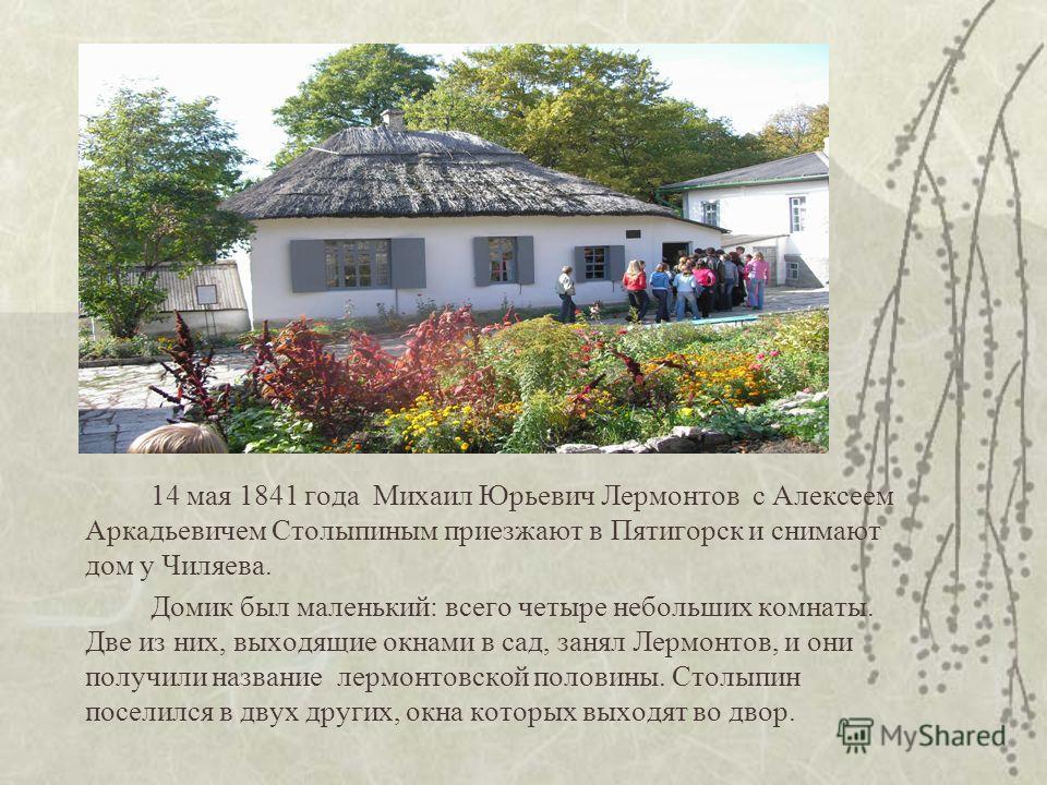 14 мая 1841 года Михаил Юрьевич Лермонтов с Алексеем Аркадьевичем Столыпиным приезжают в Пятигорск и снимают дом у Чиляева. Домик был маленький: всего четыре небольших комнаты. Две из них, выходящие окнами в сад, занял Лермонтов, и они получили назва