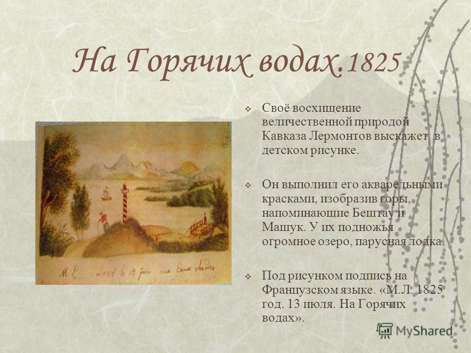 На Горячих водах. 1825 Своё восхищение величественной природой Кавказа Лермонтов выскажет в детском рисунке. Он выполнил его акварельными красками, изобразив горы, напоминающие Бештау и Машук. У их подножья огромное озеро, парусная лодка. Под рисунко