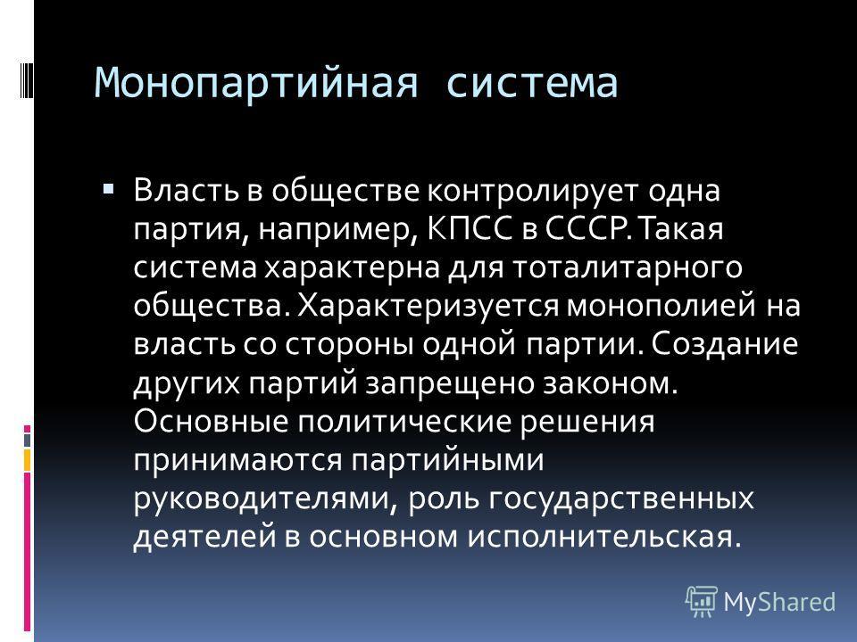 Монопартийная система Власть в обществе контролирует одна партия, например, КПСС в СССР. Такая система характерна для тоталитарного общества. Характеризуется монополией на власть со стороны одной партии. Создание других партий запрещено законом. Осно