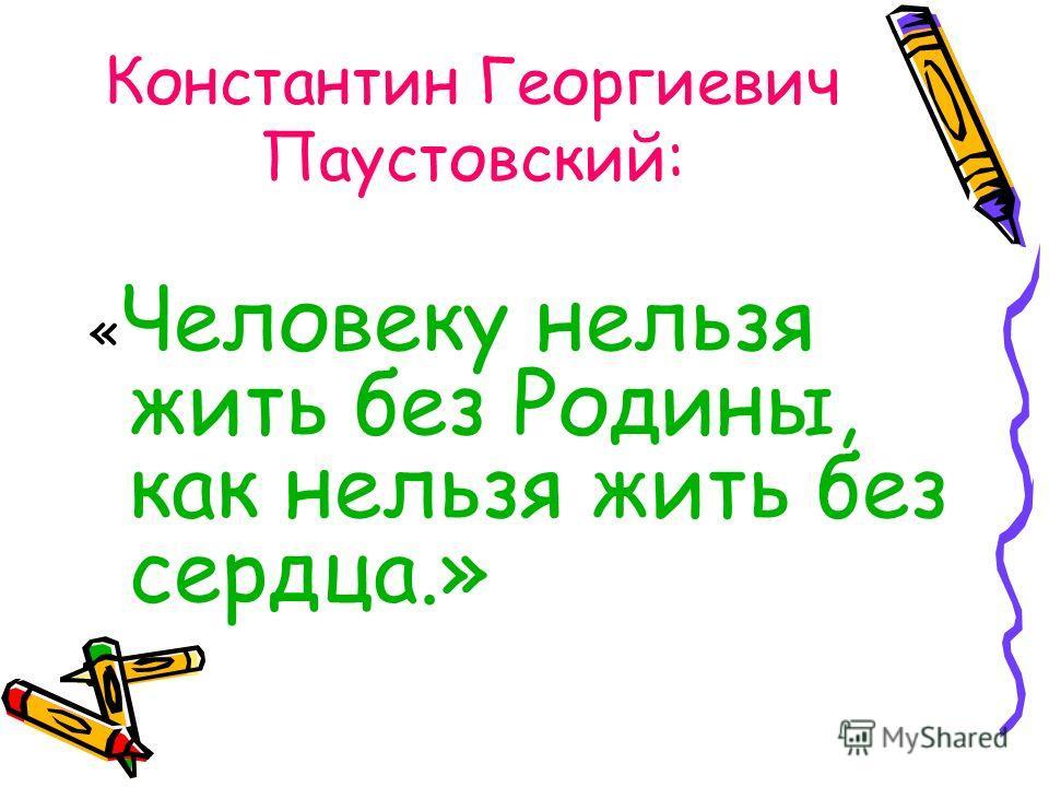 Константин Георгиевич Паустовский: « Человеку нельзя жить без Родины, как нельзя жить без сердца.»
