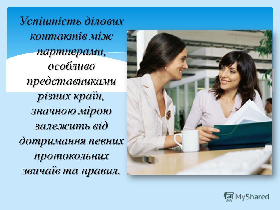 Успішність ділових контактів між партнерами, особливо представниками різних країн, значною мірою залежить від дотримання певних протокольних звичаїв та правил.