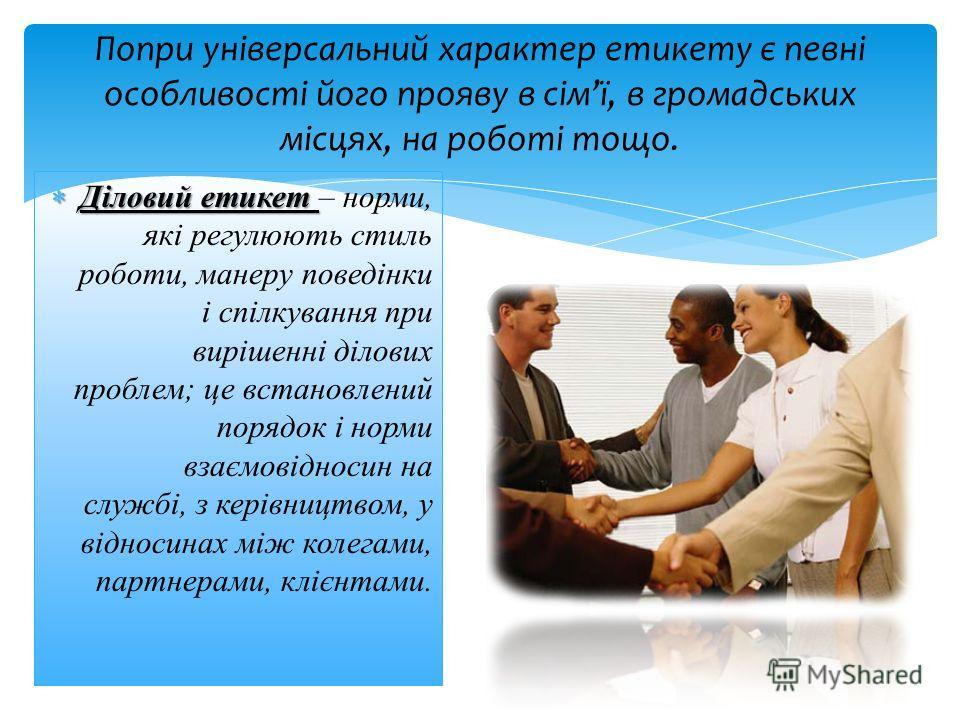Діловий етикет Діловий етикет – норми, які регулюють стиль роботи, манеру поведінки і спілкування при вирішенні ділових проблем; це встановлений порядок і норми взаємовідносин на службі, з керівництвом, у відносинах між колегами, партнерами, клієнтам