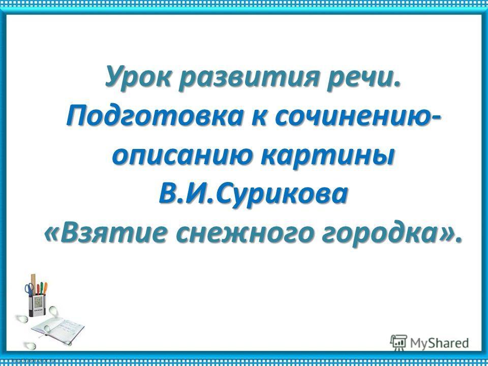 Урок развития речи. Подготовка к сочинению- описанию картины В.И.Сурикова «Взятие снежного городка».