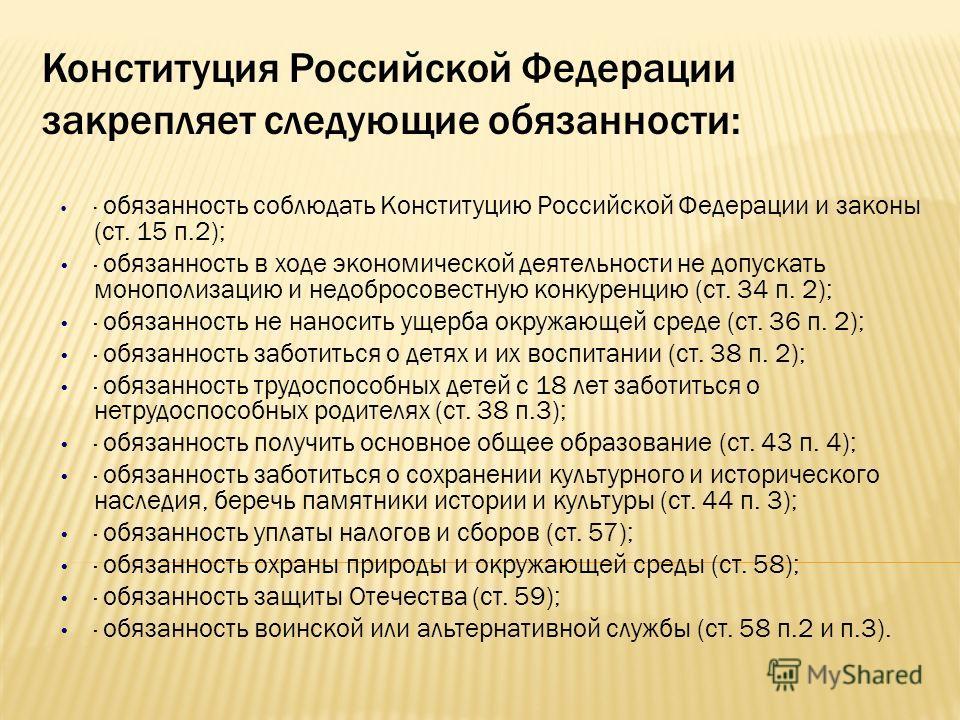 Конституция Российской Федерации закрепляет следующие обязанности: · обязанность соблюдать Конституцию Российской Федерации и законы (ст. 15 п.2); · обязанность в ходе экономической деятельности не допускать монополизацию и недобросовестную конкуренц