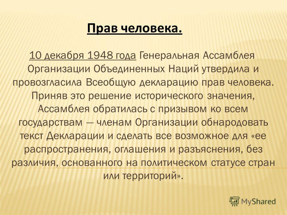 Прав человека. 10 декабря 1948 года Генеральная Ассамблея Организации Объединенных Наций утвердила и провозгласила Всеобщую декларацию прав человека. Приняв это решение исторического значения, Ассамблея обратилась с призывом ко всем государствам член
