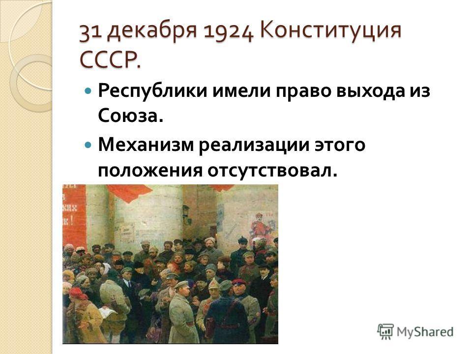 31 декабря 1924 Конституция СССР. Республики имели право выхода из Союза. Механизм реализации этого положения отсутствовал.
