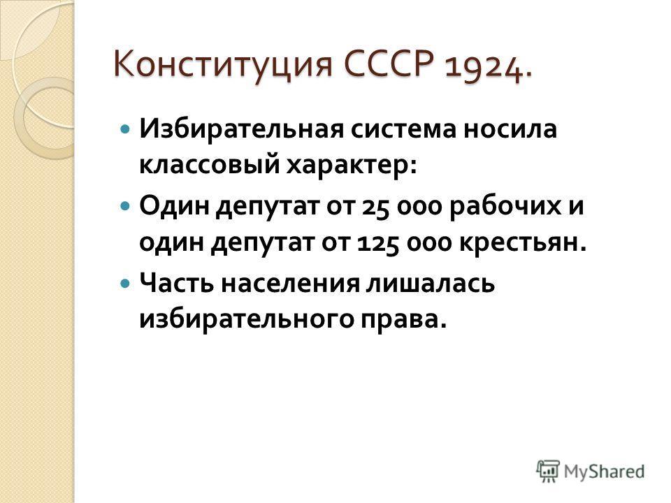 Конституция СССР 1924. Избирательная система носила классовый характер : Один депутат от 25 000 рабочих и один депутат от 125 000 крестьян. Часть населения лишалась избирательного права.