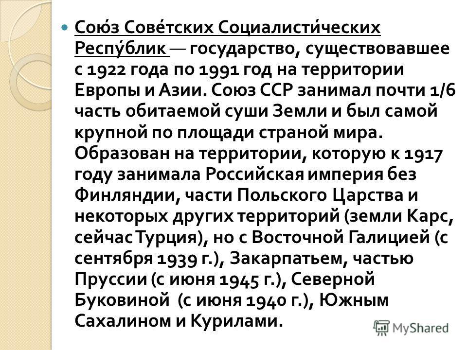 Союз Советских Социалистических Республик государство, существовавшее с 1922 года по 1991 год на территории Европы и Азии. Союз ССР занимал почти 1/6 часть обитаемой суши Земли и был самой крупной по площади страной мира. Образован на территории, кот