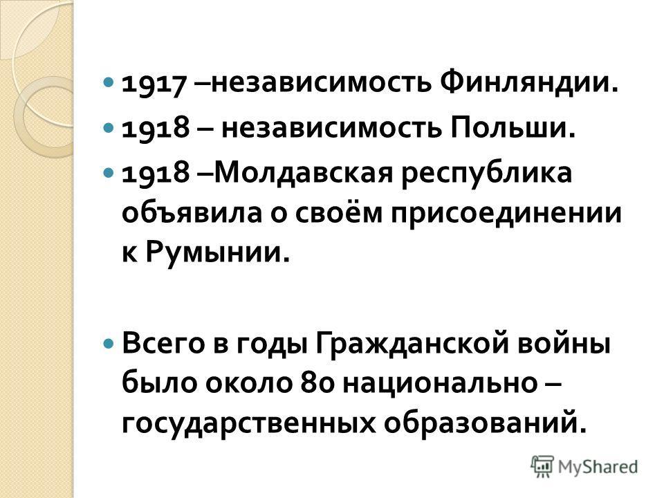 1917 – независимость Финляндии. 1918 – независимость Польши. 1918 – Молдавская республика объявила о своём присоединении к Румынии. Всего в годы Гражданской войны было около 80 национально – государственных образований.