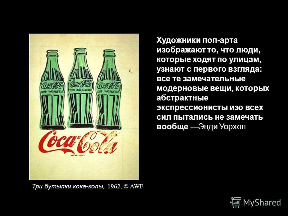 Художники поп-арта изображают то, что люди, которые ходят по улицам, узнают с первого взгляда: все те замечательные модерновые вещи, которых абстрактные экспрессионисты изо всех сил пытались не замечать вообще.Энди Уорхол Три бутылки кока-колы, 1962,