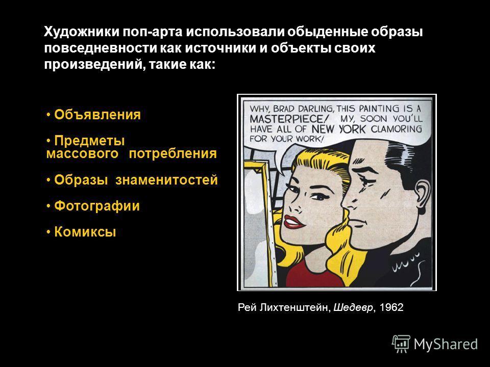 Художники поп-арта использовали обыденные образы повседневности как источники и объекты своих произведений, такие как: Рей Лихтенштейн, Шедевр, 1962 Объявления Предметы массового потребления Образы знаменитостей Фотографии Комиксы